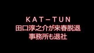 KAT-TUN田口淳之介が来春脱退 事務所も退社 ☆アイドルのNEWS動画を集め...