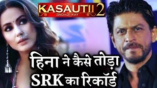 Kasautii Zindagii Kay 2 : Hina Khan BREAKS Shahrukh Khan and Erica Fernandes RECORD