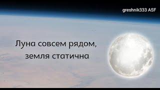 Луна совсем рядом, земля статична