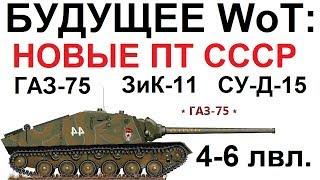 БУДУЩЕЕ WoT: НОВЫЕ  ПТ СССР  ГАЗ-75 ЗиК-11(У-35) СУ-Д-15  (4-6 уровни)