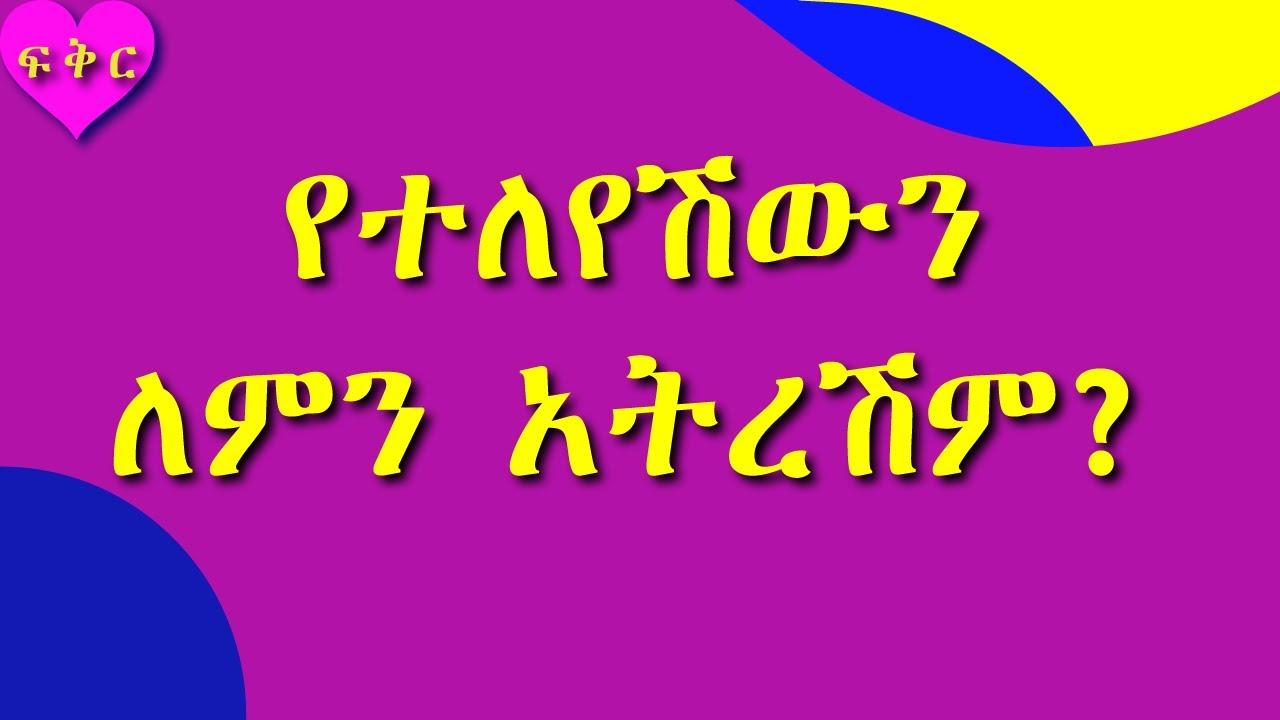 የተለየሽው ፍቅረኛሽን እንዴት መርሳት ትችያለሽ #ፍቅር #Love #Ethiopia