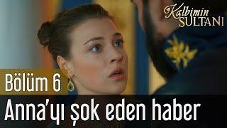 Kalbimin Sultanı 6. Bölüm - Anna'yı Şok Eden Haber