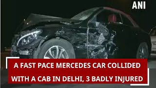 A fast pace Mercedes car collided with a cab in Delhi, 3 badly injured
