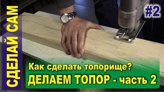 Как сделать топор (часть 2) - Как сделать топорище для топора своими руками?