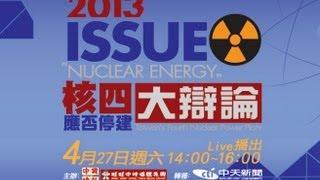 【核四應否停建大辯論】 網路直播 2013.04.27 14:00-16:00