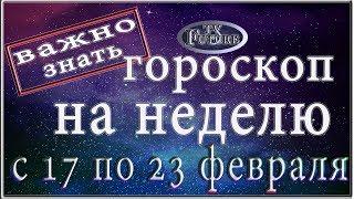 Гороскоп на НЕДЕЛЮ с 17 по 23 февраля 2020 года
