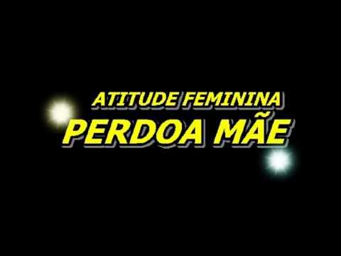 Atitude Feminina - Perdoa Mãe