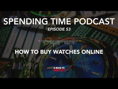 How To Buy Watches Online | ABlogtoWatch Spending Time Podcast Ep. 53