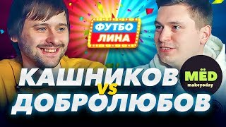 МЁД. КАШНИКОВ х ДОБРОЛЮБОВ | ФУТБОЛИНА #6