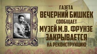 """104. Киргизия. Газета """"Вечерний Бишкек"""" сообщает: Музей М. В. Фрунзе закрывается на реконструкцию."""