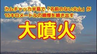 カムチャッカ半島で無名の火山が15Kmの噴煙を噴き出す大噴火を