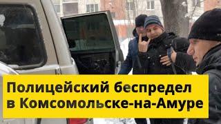 Полицейский беспредел в Комсомольске-на-Амуре