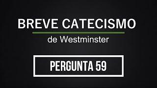 Breve Catecismo - Pergunta 59