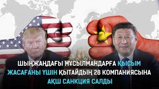 Шыңжаңдағы мұсылмандарға қысым жасағаны үшін Қытайдың 28 компаниясына АҚШ санкция салды.Әлем тынысы