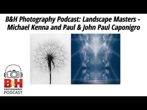 B&H Photography Podcast: Landscape Masters - Michael Kenna and Paul & John Paul Caponigro