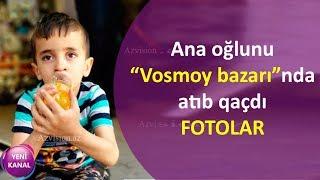 """Ana oğlunu """"Vosmoy bazarı""""nda atıb qaçdı FOTOLAR"""