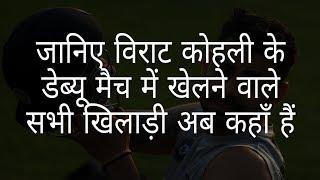 विराट कोहली के डेब्यू मैच में खेलने वाले खिलाड़ी अब  कहां हैं | the debut match of virat kohli Kohli