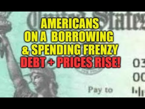 STIMULUS CHECKS AND BORROWING PUSHING PRICES HIGHER, AMERICANS ON DEBT AND SPENDING FRENZY, LOANS