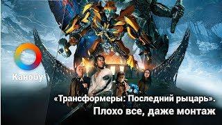 Что не так с фильмом «Трансформеры: Последний рыцарь». Все, даже монтаж