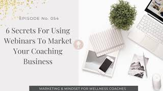 054: Six Secrets For Using Webinars To Market Your Coaching Business