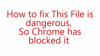 How to fix this file is dangerous so chrome has blocked it