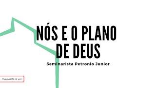Nós e o Plano de Deus | Sem. Petrônio Junior
