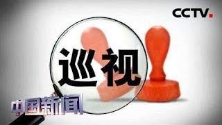 [中国新闻] 新闻观察:十九届中央第三轮巡视完成反馈   CCTV中文国际