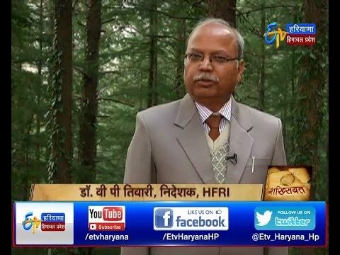 Shaksiyat-Dr. V P Tewari - Director-Himalayan Forest Research Institute - HP On 26th Feb 2017