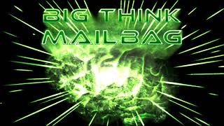 Big Think Mailbag #2