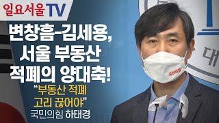 변창흠-김세용, 서울 부동산 적폐의 양대축! 하태경 &…