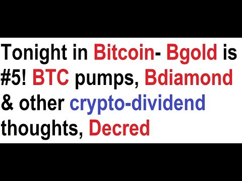 Tonight in Bitcoin- Bgold is #5! BTC pumps, Bdiamond & other crypto-dividend thoughts, Decred