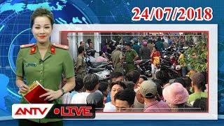 An ninh ngày mới ngày 24/07/2018 | Tin tức | Tin nóng mới nhất | ANTV