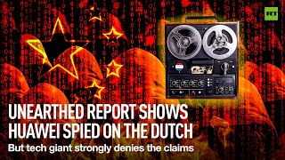Unearthed report shows Huawei may have spied on the Dutch