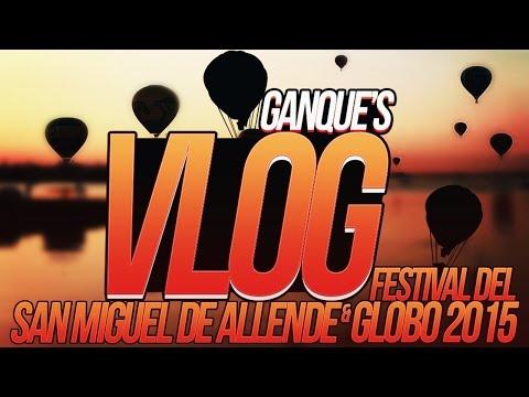 Ganque's Vlog - San Miguel de Allende y Festival del Globo 2015!