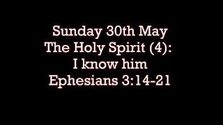 Sunday 30th May  Ephesians 3:14-21  The Holy Spirit (4): I know him