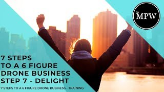 7 Steps to a 6 Figure Drone Business, Training Course - Step 7 - DELIGHT | Mr MPW