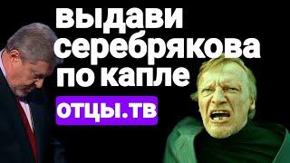 Выдави Серебрякова по капле - ОТЦЫ.ТВ