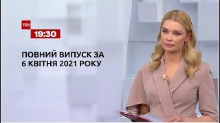 Новости Украины и мира   Выпуск ТСН.19:30 за 6 апреля 2021 года