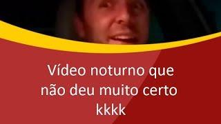 Vídeo noturno que não deu certo kkk