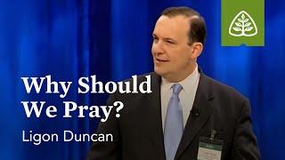 Ligon Duncan: Why Should We Pray?