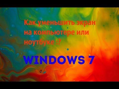 Как уменьшить экран на компьютере Windows 7