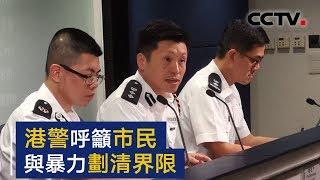 暴力行为再次升级 香港警方呼吁市民与暴力划清界限 | CCTV