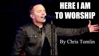 HERE I AM TO WORSHIP Lyrics - Chris Tomlin