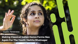Making Classical Indian Dance Forms Neo Again For Youth | Nehha Bhatnagar | Inspire |  Feministaa