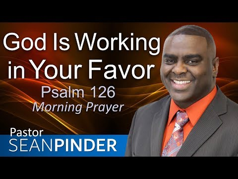 GOD IS WORKING IN YOUR FAVOR - PSALMS 126 - MORNING PRAYER | PASTOR SEAN PINDER