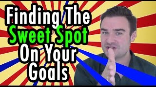 Finding The Sweet Spot On Your Goals