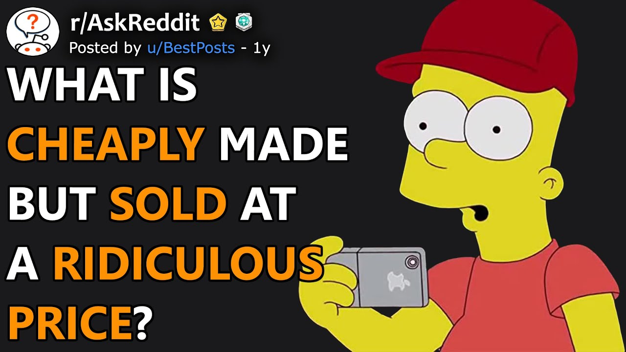 What Is Cheap To Make But Sold At A Ridiculous Price? (r/AskReddit)