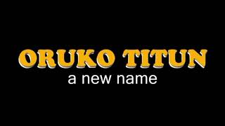 ORUKO TITUN (New Name)