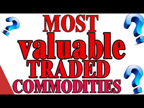 MOST VALUABLE TRADED COMMODITIES IN THE WORLD   US Tube