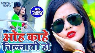 ओह काहे चिल्लाती हो - इस विडियो के देखकर तन मन में आग लग जाएगा - कुँवारे लोगो के लिए स्पेशल सांग Bhojpuri